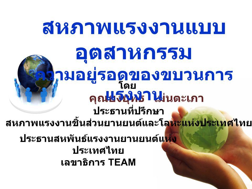 โดย คุณยงยุทธ เม่นตะเภา ประธานที่ปรึกษา สหภาพแรงงานชิ้นส่วนยานยนต์และโลหะแห่งประเทศไทย ประธานสหพันธ์แรงงานยานยนต์แห่ง ประเทศไทย เลขาธิการ TEAM สหภาพแร