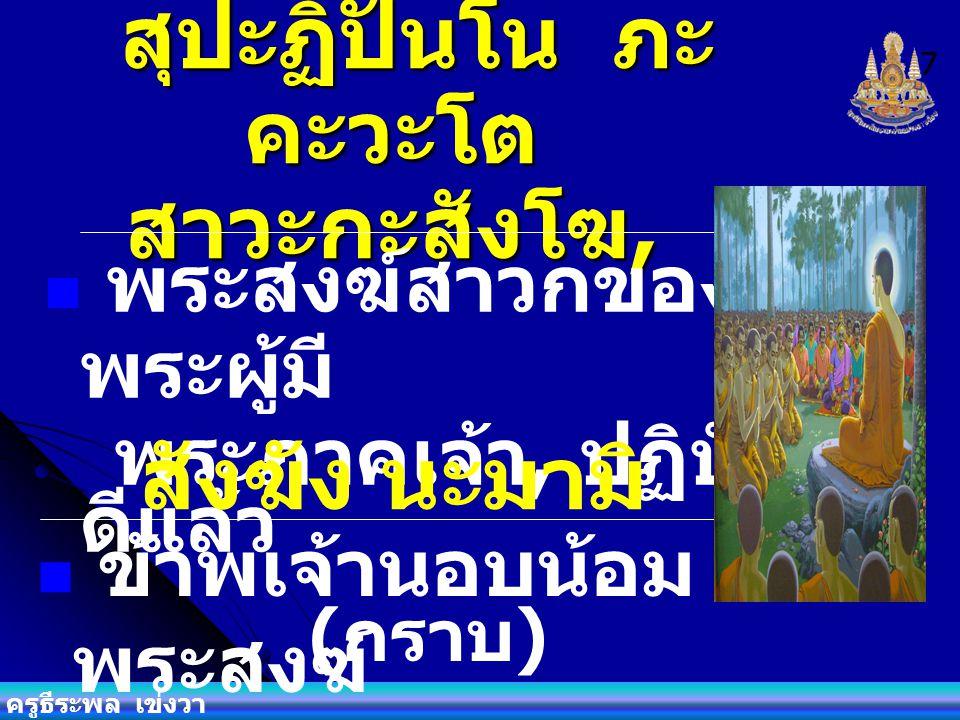 ครูธีระพล เข่งวา สวากขาโต ภะคะวา ตา ธัมโม, พระธรรม เป็นธรรม ที่พระผู้ มีพระภาคเจ้า, ตรัส ไว้ดีแล้ว ธัมมัง นะมัสสามิ ข้าพเจ้านมัสการพระ ธรรม 6 ( กราบ )