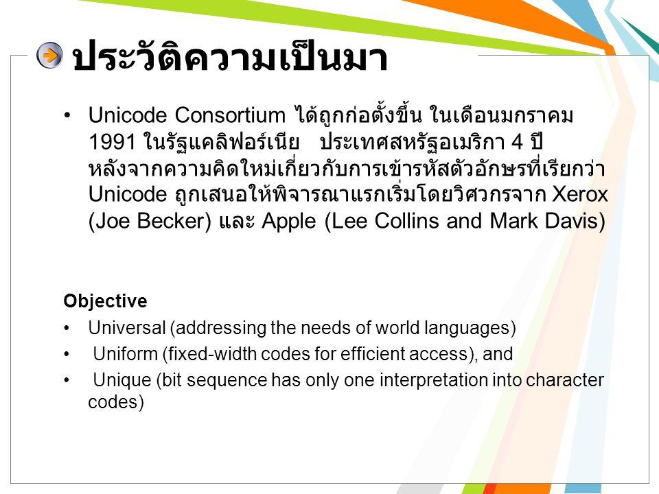 Unicode Consortium ได้ถูกก่อตั้งขึ้น ในเดือนมกราคม 1991 ในรัฐแคลิฟอร์เนีย ประเทศสหรัฐอเมริกา 4 ปี หลังจากความคิดใหม่เกี่ยวกับการเข้ารหัสตัวอักษรที่เรี