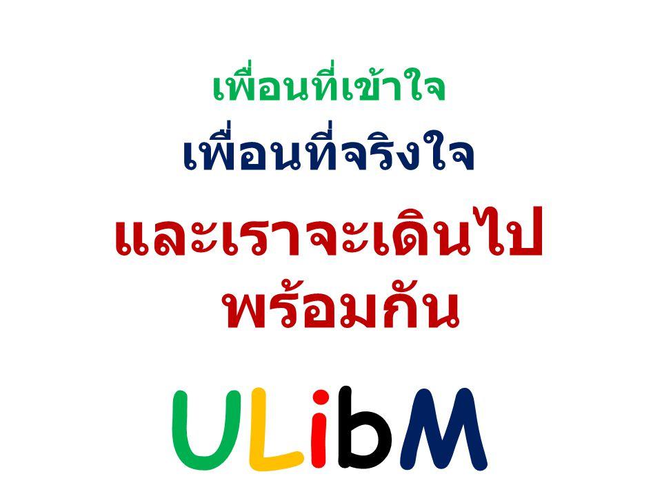 เพื่อนที่เข้าใจ เพื่อนที่จริงใจ และเราจะเดินไป พร้อมกัน ULibM