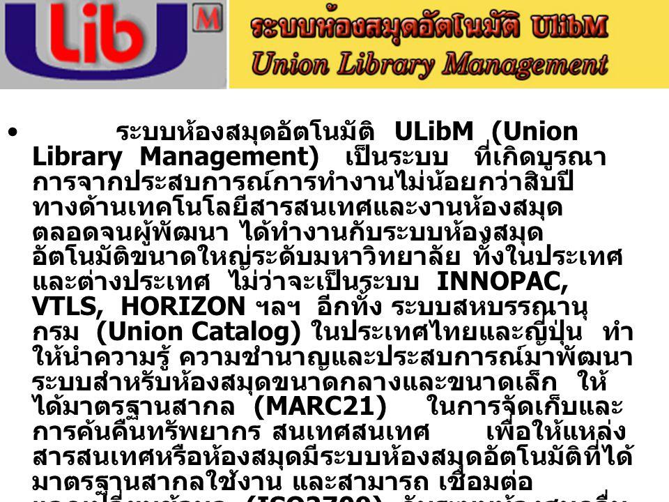 ระบบห้องสมุดอัตโนมัติ ULibM (Union Library Management) เป็นระบบ ที่เกิดบูรณา การจากประสบการณ์การทำงานไม่น้อยกว่าสิบปี ทางด้านเทคโนโลยีสารสนเทศและงานห้