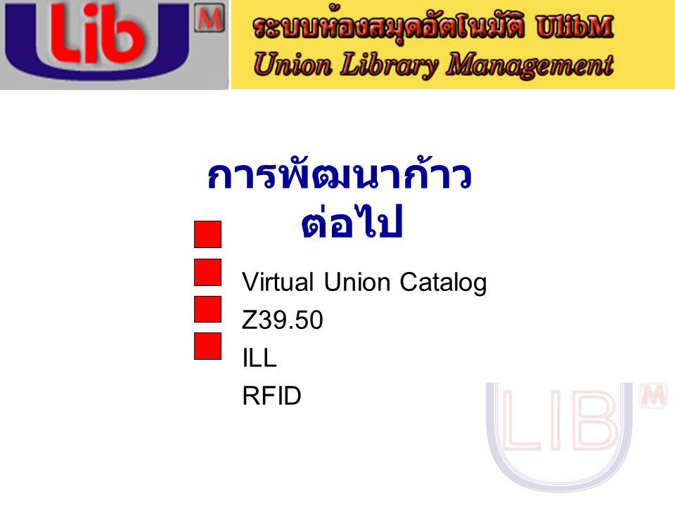 การพัฒนาก้าว ต่อไป Virtual Union Catalog Z39.50 ILL RFID