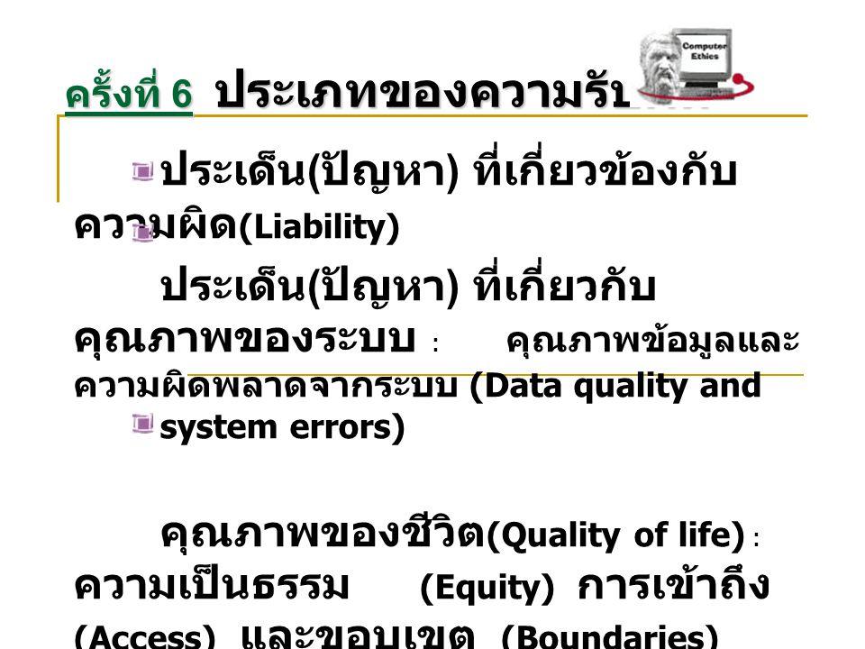 ประเด็น ( ปัญหา ) ที่เกี่ยวข้องกับ ความผิด (Liability) ประเด็น ( ปัญหา ) ที่เกี่ยวกับ คุณภาพของระบบ : คุณภาพข้อมูลและ ความผิดพลาดจากระบบ (Data quality and system errors) คุณภาพของชีวิต (Quality of life) : ความเป็นธรรม (Equity) การเข้าถึง (Access) และขอบเขต (Boundaries) ครั้งที่ 6 ประเภทของความรับผิด