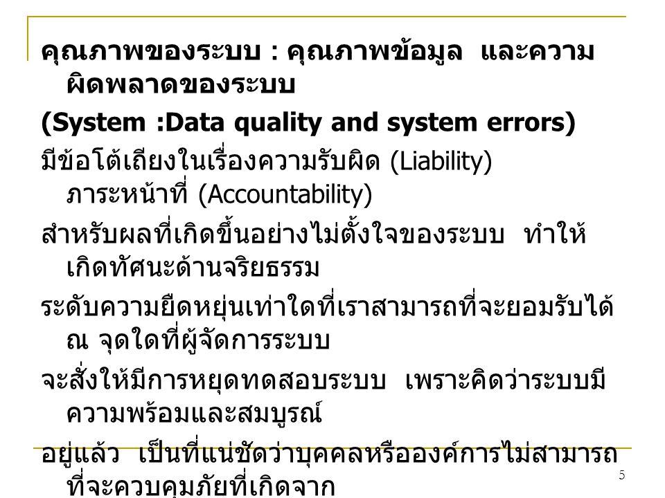 5 คุณภาพของระบบ : คุณภาพข้อมูล และความ ผิดพลาดของระบบ (System :Data quality and system errors) มีข้อโต้เถียงในเรื่องความรับผิด (Liability) ภาระหน้าที่ (Accountability) สำหรับผลที่เกิดขึ้นอย่างไม่ตั้งใจของระบบ ทำให้ เกิดทัศนะด้านจริยธรรม ระดับความยืดหยุ่นเท่าใดที่เราสามารถที่จะยอมรับได้ ณ จุดใดที่ผู้จัดการระบบ จะสั่งให้มีการหยุดทดสอบระบบ เพราะคิดว่าระบบมี ความพร้อมและสมบูรณ์ อยู่แล้ว เป็นที่แน่ชัดว่าบุคคลหรือองค์การไม่สามารถ ที่จะควบคุมภัยที่เกิดจาก ธรรมชาติหรือความผิดพลาดที่อาจเกิดขึ้นจาก เทคโนโลยีได้ พวกเขาอาจต้อง รับผิดกับผลลัพธ์ที่สามารถหลีกเลี่ยงได้ และผลลัพธ์ ไม่สามารถรู้ได้ในอนาคต โดยมีหน้าที่ที่จะต้องรับทราบและแก้ไข