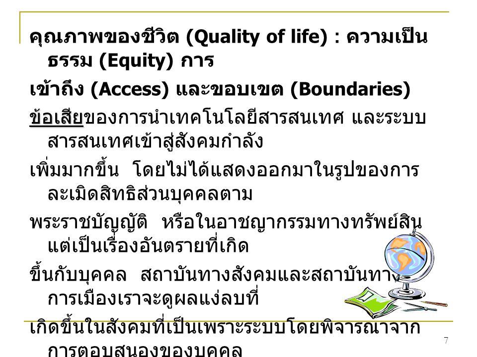 7 คุณภาพของชีวิต (Quality of life) : ความเป็น ธรรม (Equity) การ เข้าถึง (Access) และขอบเขต (Boundaries) ข้อเสีย ข้อเสียของการนำเทคโนโลยีสารสนเทศ และระบบ สารสนเทศเข้าสู่สังคมกำลัง เพิ่มมากขึ้น โดยไม่ได้แสดงออกมาในรูปของการ ละเมิดสิทธิส่วนบุคคลตาม พระราชบัญญัติ หรือในอาชญากรรมทางทรัพย์สิน แต่เป็นเรื่องอันตรายที่เกิด ขึ้นกับบุคคล สถาบันทางสังคมและสถาบันทาง การเมืองเราจะดูผลแง่ลบที่ เกิดขึ้นในสังคมที่เป็นเพราะระบบโดยพิจารณาจาก การตอบสนองของบุคคล สังคมและการเมือง ดังนี้