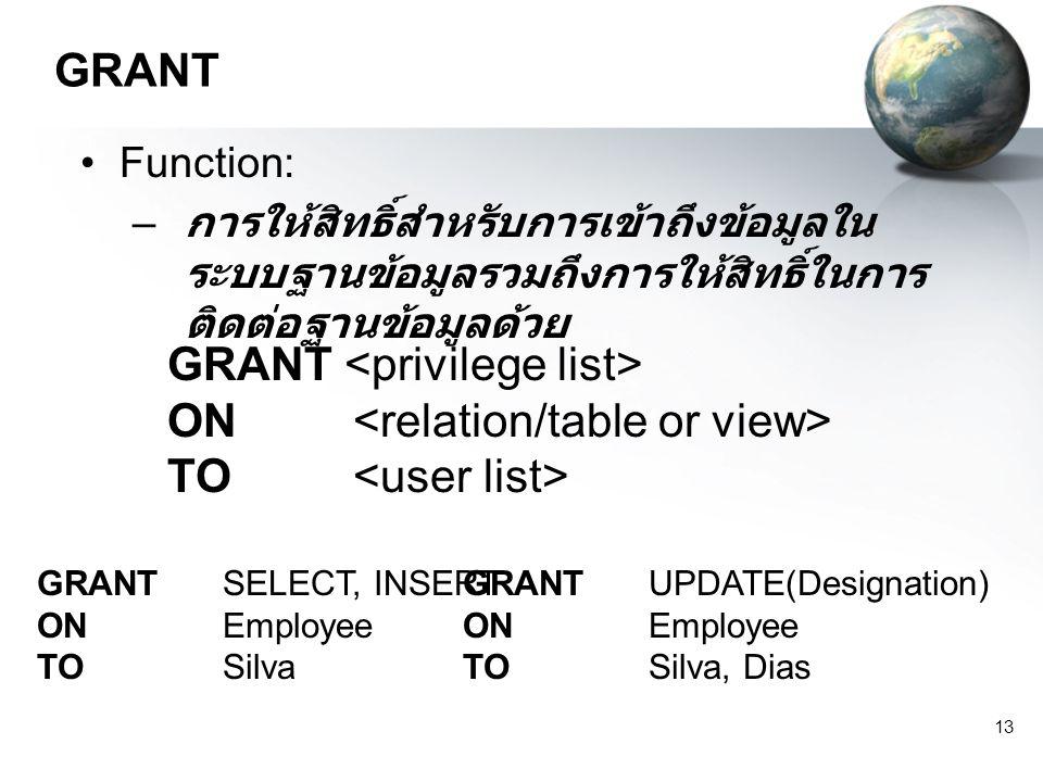 13 GRANT Function: – การให้สิทธิ์สำหรับการเข้าถึงข้อมูลใน ระบบฐานข้อมูลรวมถึงการให้สิทธิ์ในการ ติดต่อฐานข้อมูลด้วย GRANT ON TO GRANT SELECT, INSERT ON Employee TO Silva GRANT UPDATE(Designation) ON Employee TO Silva, Dias