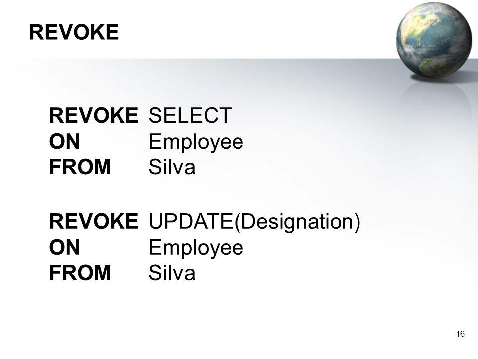 16 REVOKE REVOKE SELECT ON Employee FROM Silva REVOKE UPDATE(Designation) ON Employee FROM Silva