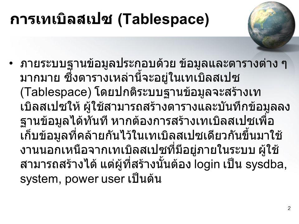 2 การเทเบิลสเปซ (Tablespace) ภายระบบฐานข้อมูลประกอบด้วย ข้อมูลและตารางต่าง ๆ มากมาย ซึ่งตารางเหล่านี้จะอยู่ในเทเบิลสเปซ (Tablespace) โดยปกติระบบฐานข้อมูลจะสร้างเท เบิลสเปซให้ ผู้ใช้สามารถสร้างตารางและบันทึกข้อมูลลง ฐานข้อมูลได้ทันที หากต้องการสร้างเทเบิลสเปซเพื่อ เก็บข้อมูลที่คล้ายกันไว้ในเทเบิลสเปซเดียวกันขึ้นมาใช้ งานนอกเหนือจากเทเบิลสเปซที่มีอยู่ภายในระบบ ผู้ใช้ สามารถสร้างได้ แต่ผู้ที่สร้างนั้นต้อง login เป็น sysdba, system, power user เป็นต้น