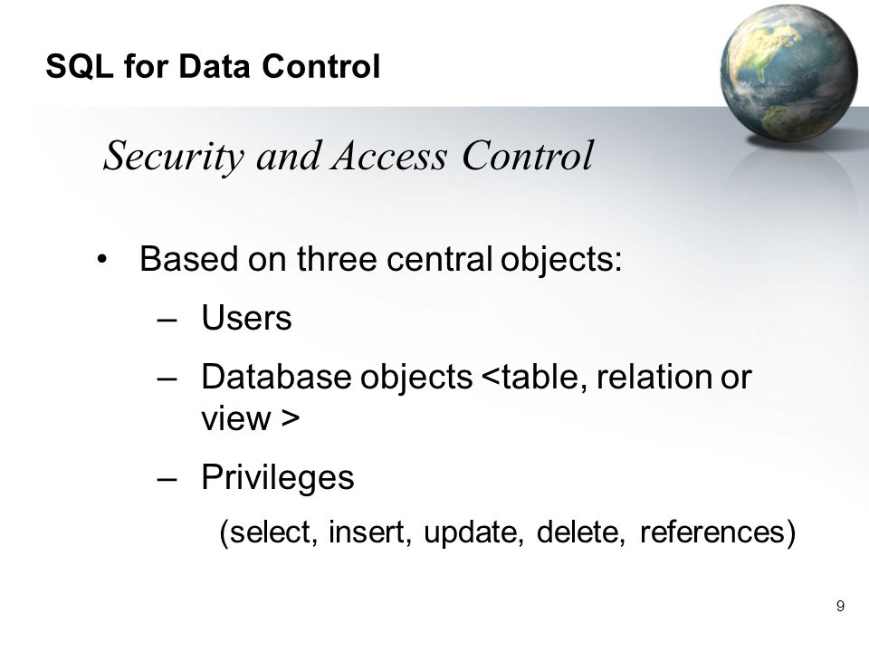 9 SQL for Data Control Based on three central objects: –Users –Database objects –Privileges (select, insert, update, delete, references) Security and