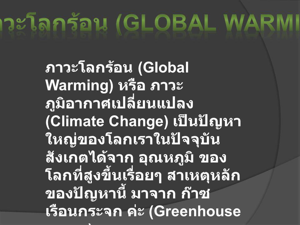 ภาวะโลกร้อน (Global Warming) หรือ ภาวะ ภูมิอากาศเปลี่ยนแปลง (Climate Change) เป็นปัญหา ใหญ่ของโลกเราในปัจจุบัน สังเกตได้จาก อุณหภูมิ ของ โลกที่สูงขึ้นเรื่อยๆ สาเหตุหลัก ของปัญหานี้ มาจาก ก๊าซ เรือนกระจก ค่ะ (Greenhouse gases)