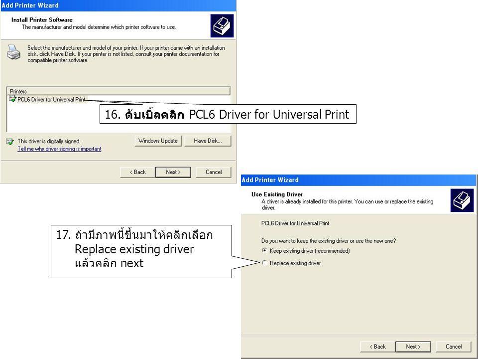 16. ดับเบิ้ลคลิก PCL6 Driver for Universal Print 17. ถ้ามีภาพนี้ขึ้นมาให้คลิกเลือก Replace existing driver แล้วคลิก next