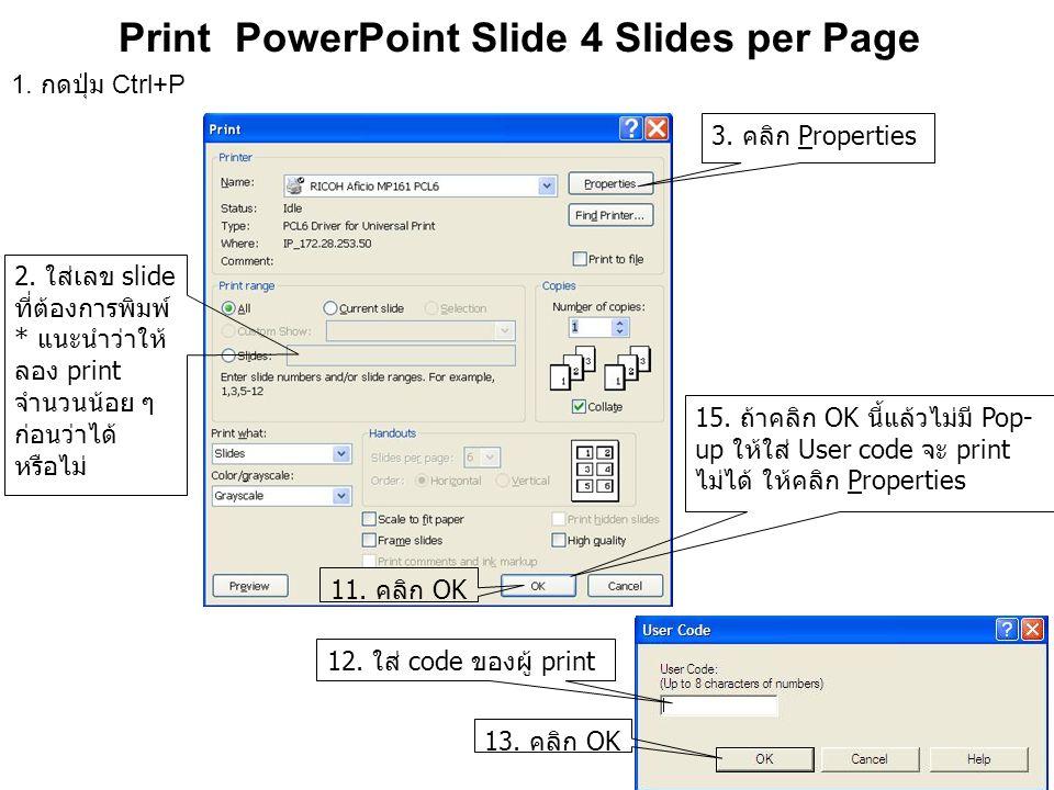 Print PowerPoint Slide 4 Slides per Page 3. คลิก Properties 2. ใส่เลข slide ที่ต้องการพิมพ์ * แนะนำว่าให้ ลอง print จำนวนน้อย ๆ ก่อนว่าได้ หรือไม่ 1.