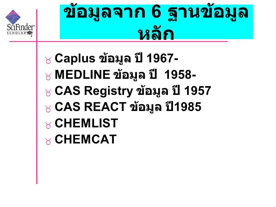 ข้อมูลจาก 6 ฐานข้อมูล หลัก  Caplus ข้อมูล ปี 1967-  MEDLINE ข้อมูล ปี 1958-  CAS Registry ข้อมูล ปี 1957  CAS REACT ข้อมูล ปี 1985  CHEMLIST  CHEMCAT
