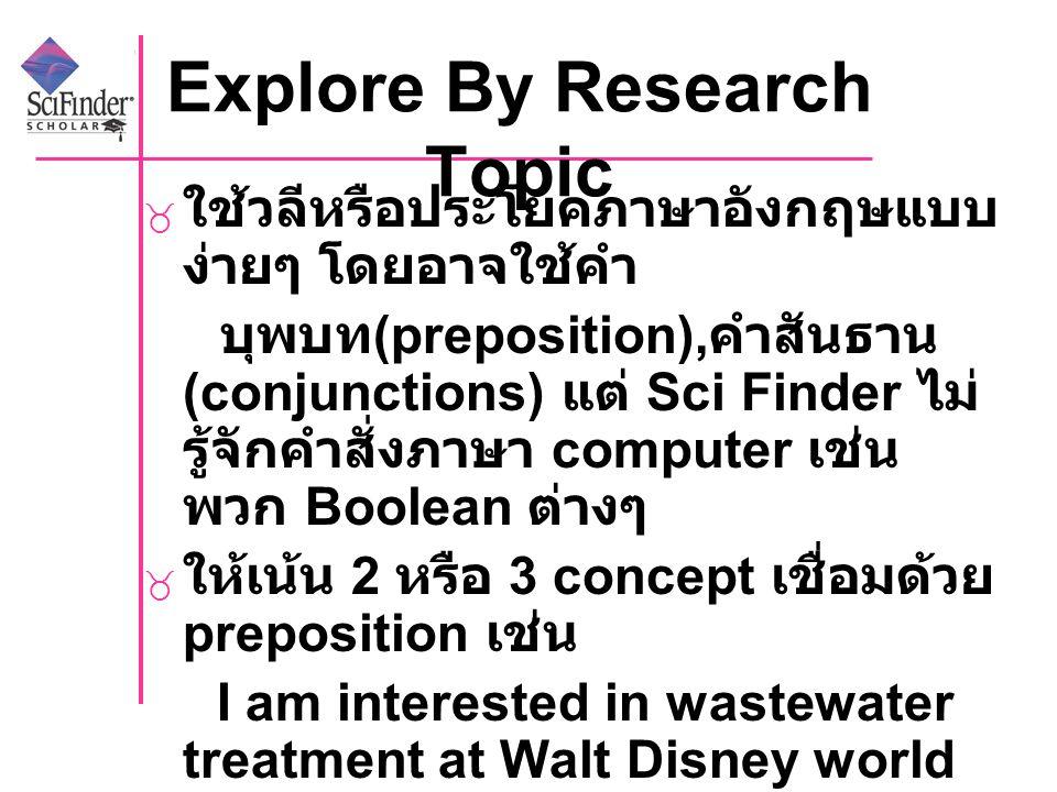 Explore By Research Topic  ใช้วลีหรือประโยคภาษาอังกฤษแบบ ง่ายๆ โดยอาจใช้คำ บุพบท (preposition), คำสันธาน (conjunctions) แต่ Sci Finder ไม่ รู้จักคำสั่งภาษา computer เช่น พวก Boolean ต่างๆ  ให้เน้น 2 หรือ 3 concept เชื่อมด้วย preposition เช่น I am interested in wastewater treatment at Walt Disney world