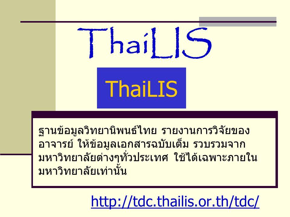 ThaiLIS ฐานข้อมูลวิทยานิพนธ์ไทย รายงานการวิจัยของ อาจารย์ ให้ข้อมูลเอกสารฉบับเต็ม รวบรวมจาก มหาวิทยาลัยต่างๆทั่วประเทศ ใช้ได้เฉพาะภายใน มหาวิทยาลัยเท่านั้น http://tdc.thailis.or.th/tdc/ ThaiLIS
