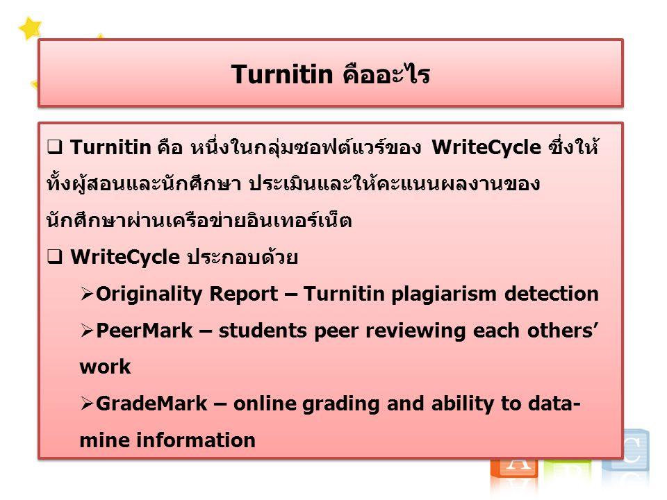 Turnitin คืออะไร  Turnitin คือ หนึ่งในกลุ่มซอฟต์แวร์ของ WriteCycle ซึ่งให้ ทั้งผู้สอนและนักศึกษา ประเมินและให้คะแนนผลงานของ นักศึกษาผ่านเครือข่ายอินเทอร์เน็ต  WriteCycle ประกอบด้วย  Originality Report – Turnitin plagiarism detection  PeerMark – students peer reviewing each others' work  GradeMark – online grading and ability to data- mine information  Turnitin คือ หนึ่งในกลุ่มซอฟต์แวร์ของ WriteCycle ซึ่งให้ ทั้งผู้สอนและนักศึกษา ประเมินและให้คะแนนผลงานของ นักศึกษาผ่านเครือข่ายอินเทอร์เน็ต  WriteCycle ประกอบด้วย  Originality Report – Turnitin plagiarism detection  PeerMark – students peer reviewing each others' work  GradeMark – online grading and ability to data- mine information