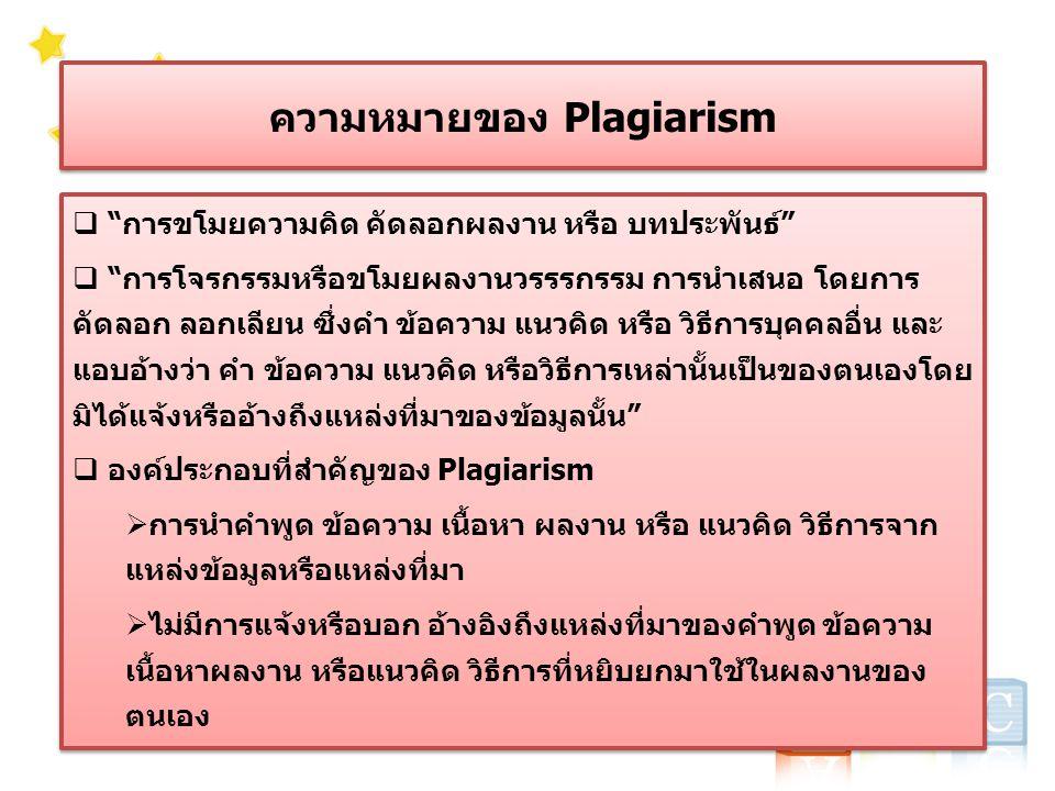 ความหมายของ Plagiarism  การขโมยความคิด คัดลอกผลงาน หรือ บทประพันธ์  การโจรกรรมหรือขโมยผลงานวรรรกรรม การนำเสนอ โดยการ คัดลอก ลอกเลียน ซึ่งคำ ข้อความ แนวคิด หรือ วิธีการบุคคลอื่น และ แอบอ้างว่า คำ ข้อความ แนวคิด หรือวิธีการเหล่านั้นเป็นของตนเองโดย มิได้แจ้งหรืออ้างถึงแหล่งที่มาของข้อมูลนั้น  องค์ประกอบที่สำคัญของ Plagiarism  การนำคำพูด ข้อความ เนื้อหา ผลงาน หรือ แนวคิด วิธีการจาก แหล่งข้อมูลหรือแหล่งที่มา  ไม่มีการแจ้งหรือบอก อ้างอิงถึงแหล่งที่มาของคำพูด ข้อความ เนื้อหาผลงาน หรือแนวคิด วิธีการที่หยิบยกมาใช้ในผลงานของ ตนเอง  การขโมยความคิด คัดลอกผลงาน หรือ บทประพันธ์  การโจรกรรมหรือขโมยผลงานวรรรกรรม การนำเสนอ โดยการ คัดลอก ลอกเลียน ซึ่งคำ ข้อความ แนวคิด หรือ วิธีการบุคคลอื่น และ แอบอ้างว่า คำ ข้อความ แนวคิด หรือวิธีการเหล่านั้นเป็นของตนเองโดย มิได้แจ้งหรืออ้างถึงแหล่งที่มาของข้อมูลนั้น  องค์ประกอบที่สำคัญของ Plagiarism  การนำคำพูด ข้อความ เนื้อหา ผลงาน หรือ แนวคิด วิธีการจาก แหล่งข้อมูลหรือแหล่งที่มา  ไม่มีการแจ้งหรือบอก อ้างอิงถึงแหล่งที่มาของคำพูด ข้อความ เนื้อหาผลงาน หรือแนวคิด วิธีการที่หยิบยกมาใช้ในผลงานของ ตนเอง