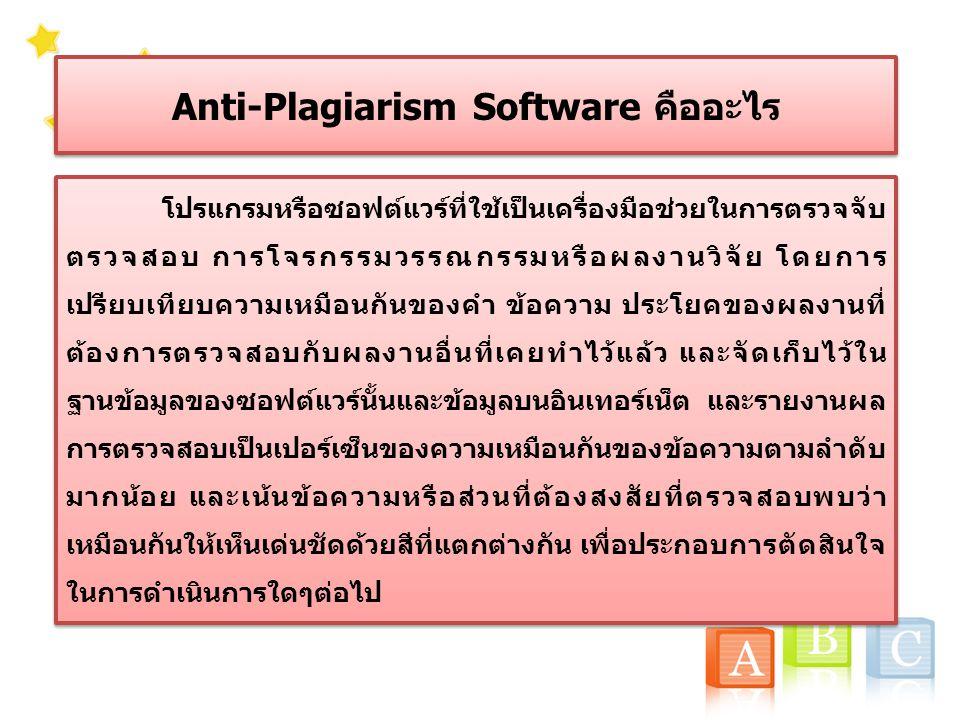 Anti-Plagiarism Software คืออะไร โปรแกรมหรือซอฟต์แวร์ที่ใช้เป็นเครื่องมือช่วยในการตรวจจับ ตรวจสอบ การโจรกรรมวรรณกรรมหรือผลงานวิจัย โดยการ เปรียบเทียบความเหมือนกันของคำ ข้อความ ประโยคของผลงานที่ ต้องการตรวจสอบกับผลงานอื่นที่เคยทำไว้แล้ว และจัดเก็บไว้ใน ฐานข้อมูลของซอฟต์แวร์นั้นและข้อมูลบนอินเทอร์เน็ต และรายงานผล การตรวจสอบเป็นเปอร์เซ็นของความเหมือนกันของข้อความตามลำดับ มากน้อย และเน้นข้อความหรือส่วนที่ต้องสงสัยที่ตรวจสอบพบว่า เหมือนกันให้เห็นเด่นชัดด้วยสีที่แตกต่างกัน เพื่อประกอบการตัดสินใจ ในการดำเนินการใดๆต่อไป