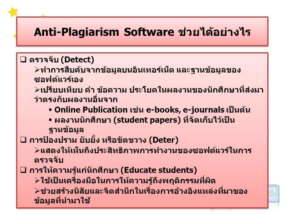 Anti-Plagiarism Software ช่วยได้อย่างไร  ตรวจจับ (Detect)  ทำการสืบค้บจากข้อมูลบนอินเทอร์เน็ต และฐานข้อมูลของ ซอฟต์แวร์เอง  เปรียบเทียบ คำ ข้อความ ประโยคในผลงานของนักศึกษาที่ส่งมา ว่าตรงกับผลงานอื่นจาก  Online Publication เช่น e-books, e-journals เป็นต้น  ผลงานนักศึกษา (student papers) ที่จัดเก็บไว้เป็น ฐานข้อมูล  การป้องปราม ยับยั้ง หรือขัดขวาง (Deter)  แสดงให้เห็นถึงประสิทธิภาพการทำงานของซอฟต์แวร์ในการ ตรวจจับ  การให้ความรู้แก่นักศึกษา (Educate students)  ใช้เป็นเครื่องมือในการให้ความรู้ถึงพฤติกรรมที่ผิด  ช่วยสร้างนิสัยและจิตสำนึกในเรื่องการอ้างอิงแหล่งที่มาของ ข้อมูลที่นำมาใช้  ตรวจจับ (Detect)  ทำการสืบค้บจากข้อมูลบนอินเทอร์เน็ต และฐานข้อมูลของ ซอฟต์แวร์เอง  เปรียบเทียบ คำ ข้อความ ประโยคในผลงานของนักศึกษาที่ส่งมา ว่าตรงกับผลงานอื่นจาก  Online Publication เช่น e-books, e-journals เป็นต้น  ผลงานนักศึกษา (student papers) ที่จัดเก็บไว้เป็น ฐานข้อมูล  การป้องปราม ยับยั้ง หรือขัดขวาง (Deter)  แสดงให้เห็นถึงประสิทธิภาพการทำงานของซอฟต์แวร์ในการ ตรวจจับ  การให้ความรู้แก่นักศึกษา (Educate students)  ใช้เป็นเครื่องมือในการให้ความรู้ถึงพฤติกรรมที่ผิด  ช่วยสร้างนิสัยและจิตสำนึกในเรื่องการอ้างอิงแหล่งที่มาของ ข้อมูลที่นำมาใช้