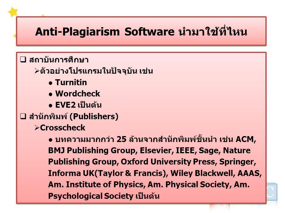 Anti-Plagiarism Software นำมาใช้ที่ไหน  สถาบันการศึกษา  ตัวอย่างโปรแกรมในปัจจุบัน เช่น ● Turnitin ● Wordcheck ● EVE2 เป็นต้น  สำนักพิมพ์ (Publishers)  Crosscheck ● บทความมากกว่า 25 ล้านจากสำนักพิมพ์ชั้นนำ เช่น ACM, BMJ Publishing Group, Elsevier, IEEE, Sage, Nature Publishing Group, Oxford University Press, Springer, Informa UK(Taylor & Francis), Wiley Blackwell, AAAS, Am.