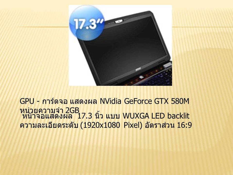 GPU - การ์ดจอ แสดงผล NVidia GeForce GTX 580M หน่วยความจำ 2GB หน้าจอแสดงผล 17.3 นิ้ว แบบ WUXGA LED backlit ความละเอียดระดับ (1920x1080 Pixel) อัตราส่วน 16:9