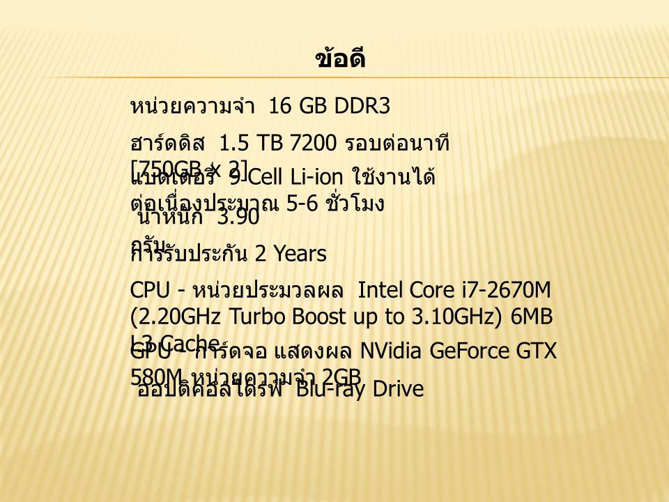 ข้อดี หน่วยความจำ 16 GB DDR3 ฮาร์ดดิส 1.5 TB 7200 รอบต่อนาที [750GB x 2] แบตเตอรี่ 9 Cell Li-ion ใช้งานได้ ต่อเนื่องประมาณ 5-6 ชั่วโมง น้ำหนัก 3.90 กรัม การรับประกัน 2 Years CPU - หน่วยประมวลผล Intel Core i7-2670M (2.20GHz Turbo Boost up to 3.10GHz) 6MB L3 Cache GPU - การ์ดจอ แสดงผล NVidia GeForce GTX 580M หน่วยความจำ 2GB ออปติคอลไดรฟ์ Blu-ray Drive