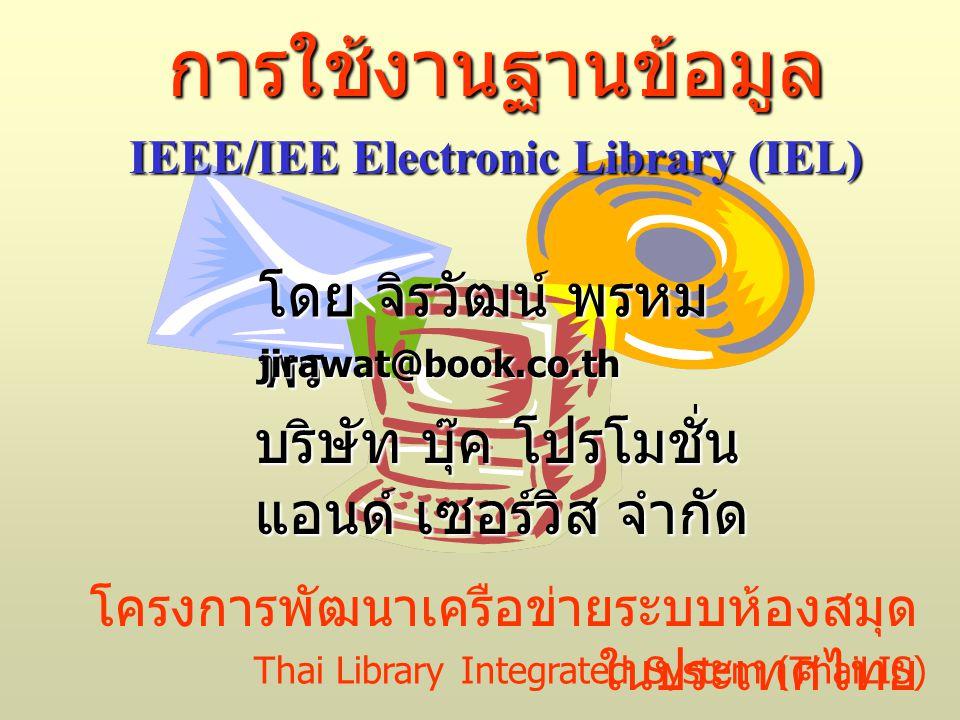 โครงการพัฒนาเครือข่ายระบบห้องสมุด ในประเทศไทย การใช้งานฐานข้อมูล IEEE/IEE Electronic Library (IEL) โดย จิรวัฒน์ พรหม พร jirawat@book.co.th Thai Library Integrated System (ThaiLIS) บริษัท บุ๊ค โปรโมชั่น แอนด์ เซอร์วิส จำกัด