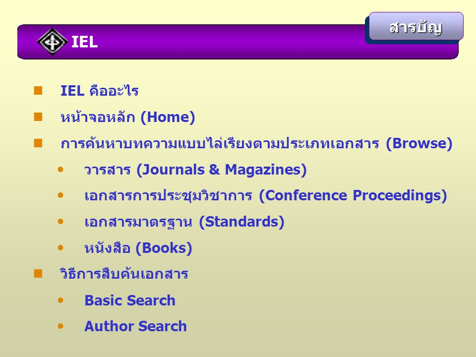 IEL คืออะไร หน้าจอหลัก (Home) การค้นหาบทความแบบไล่เรียงตามประเภทเอกสาร (Browse) วารสาร (Journals & Magazines) เอกสารการประชุมวิชาการ (Conference Proceedings) เอกสารมาตรฐาน (Standards) หนังสือ (Books) วิธีการสืบค้นเอกสาร Basic Search Author Search สารบัญสารบัญ IEL