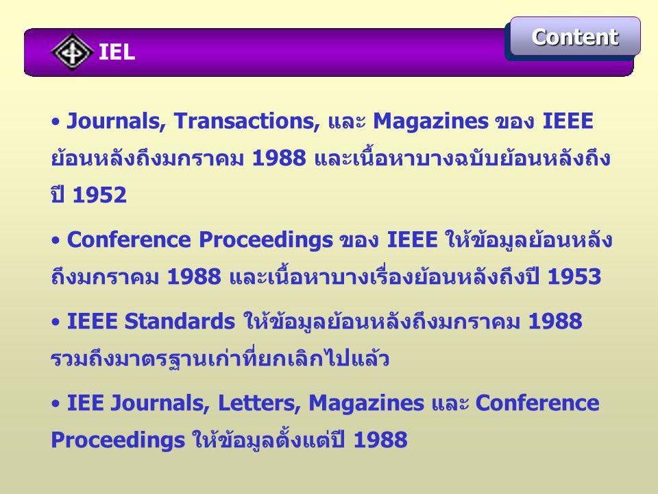 IEL ContentContent Journals, Transactions, และ Magazines ของ IEEE ย้อนหลังถึงมกราคม 1988 และเนื้อหาบางฉบับย้อนหลังถึง ปี 1952 Conference Proceedings ของ IEEE ให้ข้อมูลย้อนหลัง ถึงมกราคม 1988 และเนื้อหาบางเรื่องย้อนหลังถึงปี 1953 IEEE Standards ให้ข้อมูลย้อนหลังถึงมกราคม 1988 รวมถึงมาตรฐานเก่าที่ยกเลิกไปแล้ว IEE Journals, Letters, Magazines และ Conference Proceedings ให้ข้อมูลตั้งแต่ปี 1988