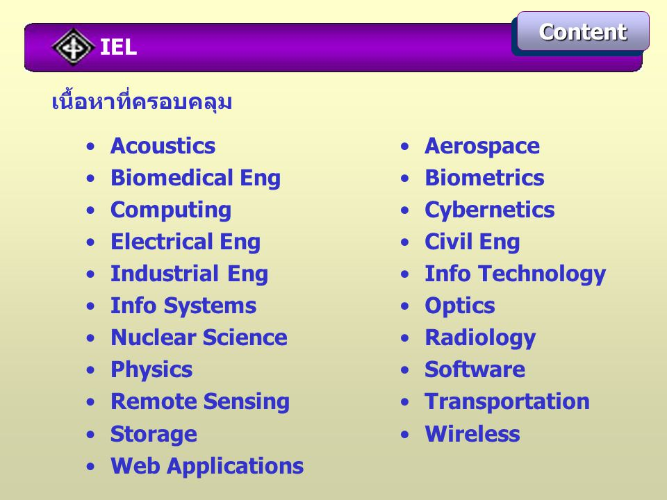 IEL ContentContent เนื้อหาที่ครอบคลุม Acoustics Biomedical Eng Computing Electrical Eng Industrial Eng Info Systems Nuclear Science Physics Remote Sensing Storage Web Applications Aerospace Biometrics Cybernetics Civil Eng Info Technology Optics Radiology Software Transportation Wireless