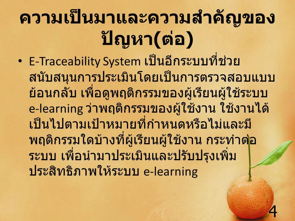 ความเป็นมาและความสำคัญของ ปัญหา ( ต่อ ) E-Traceability System เป็นอีกระบบที่ช่วย สนับสนุนการประเมินโดยเป็นการตรวจสอบแบบ ย้อนกลับ เพื่อดูพฤติกรรมของผู้เรียนผู้ใช้ระบบ e-learning ว่าพฤติกรรมของผู้ใช้งาน ใช้งานได้ เป็นไปตามเป้าหมายที่กำหนดหรือไม่และมี พฤติกรรมใดบ้างที่ผู้เรียนผู้ใช้งาน กระทำต่อ ระบบ เพื่อนำมาประเมินและปรับปรุงเพิ่ม ประสิทธิภาพให้ระบบ e-learning 4