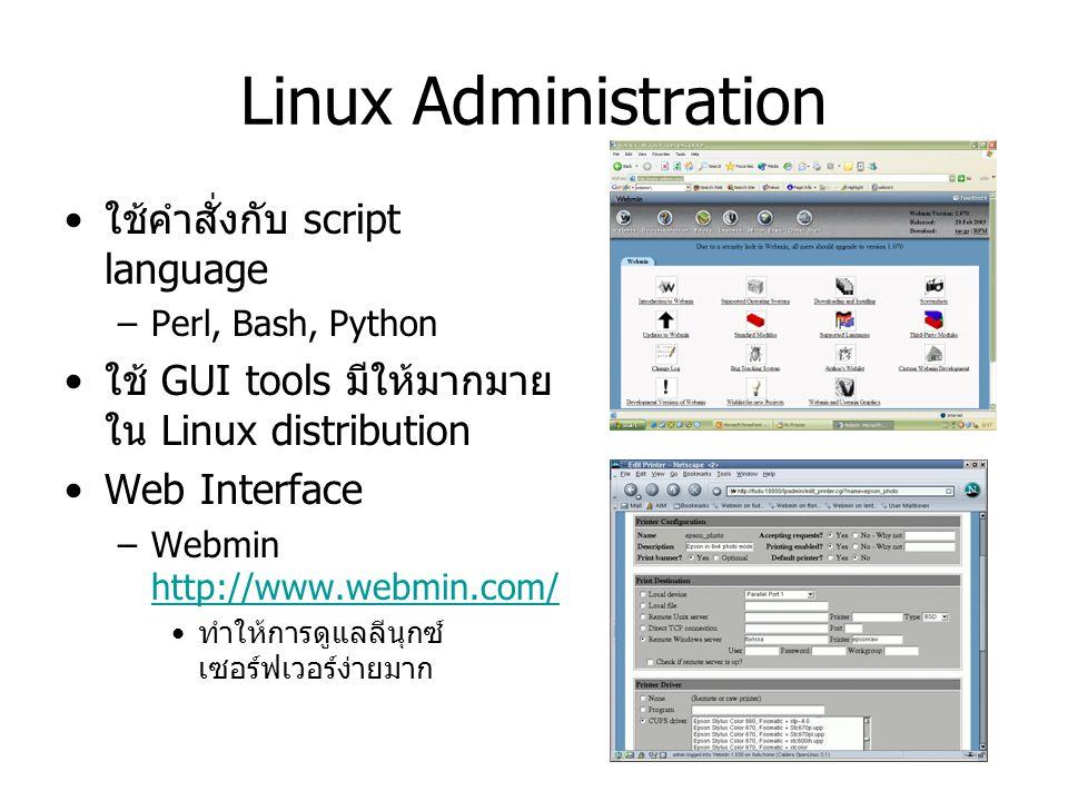 Linux Administration ใช้คำสั่งกับ script language –Perl, Bash, Python ใช้ GUI tools มีให้มากมาย ใน Linux distribution Web Interface –Webmin http://www.webmin.com/ http://www.webmin.com/ ทำให้การดูแลลีนุกซ์ เซอร์ฟเวอร์ง่ายมาก