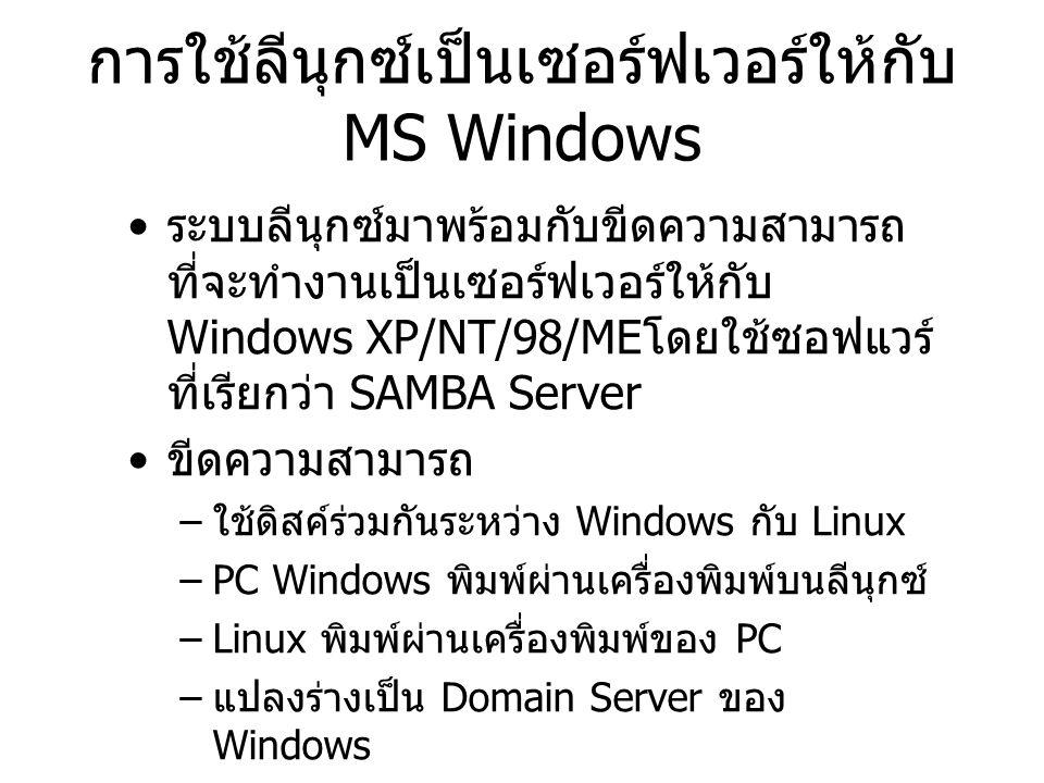 การใช้ลีนุกซ์เป็นเซอร์ฟเวอร์ให้กับ MS Windows ระบบลีนุกซ์มาพร้อมกับขีดความสามารถ ที่จะทำงานเป็นเซอร์ฟเวอร์ให้กับ Windows XP/NT/98/ME โดยใช้ซอฟแวร์ ที่เรียกว่า SAMBA Server ขีดความสามารถ – ใช้ดิสค์ร่วมกันระหว่าง Windows กับ Linux –PC Windows พิมพ์ผ่านเครื่องพิมพ์บนลีนุกซ์ –Linux พิมพ์ผ่านเครื่องพิมพ์ของ PC – แปลงร่างเป็น Domain Server ของ Windows