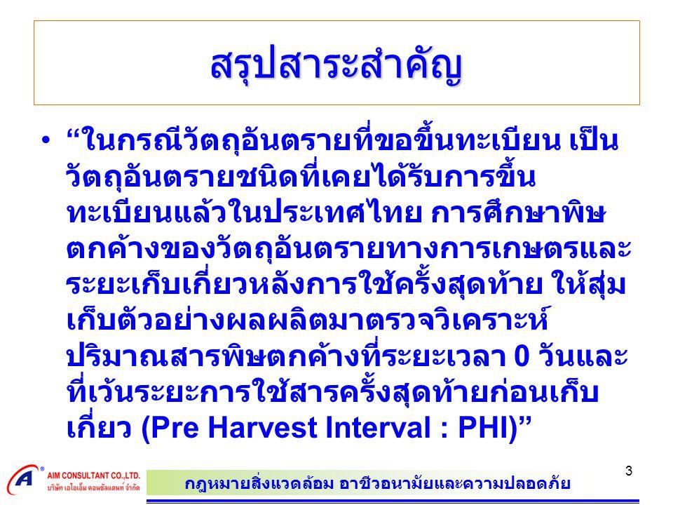 กฎหมายสิ่งแวดล้อม อาชีวอนามัยและความปลอดภัย 3 สรุปสาระสำคัญ ในกรณีวัตถุอันตรายที่ขอขึ้นทะเบียน เป็น วัตถุอันตรายชนิดที่เคยได้รับการขึ้น ทะเบียนแล้วในประเทศไทย การศึกษาพิษ ตกค้างของวัตถุอันตรายทางการเกษตรและ ระยะเก็บเกี่ยวหลังการใช้ครั้งสุดท้าย ให้สุ่ม เก็บตัวอย่างผลผลิตมาตรวจวิเคราะห์ ปริมาณสารพิษตกค้างที่ระยะเวลา 0 วันและ ที่เว้นระยะการใช้สารครั้งสุดท้ายก่อนเก็บ เกี่ยว (Pre Harvest Interval : PHI)