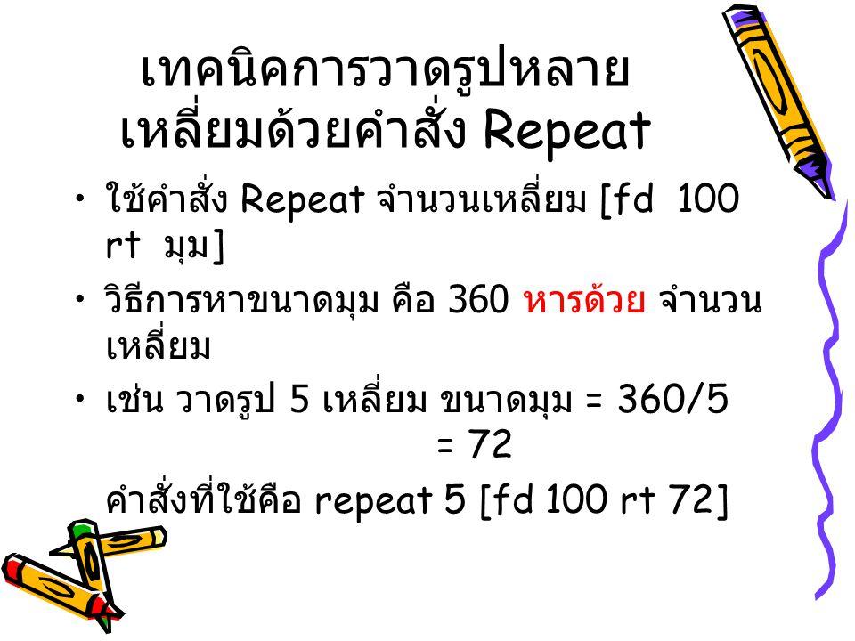 เทคนิคการวาดรูปหลาย เหลี่ยมด้วยคำสั่ง Repeat ใช้คำสั่ง Repeat จำนวนเหลี่ยม [fd 100 rt มุม ] วิธีการหาขนาดมุม คือ 360 หารด้วย จำนวน เหลี่ยม เช่น วาดรูป