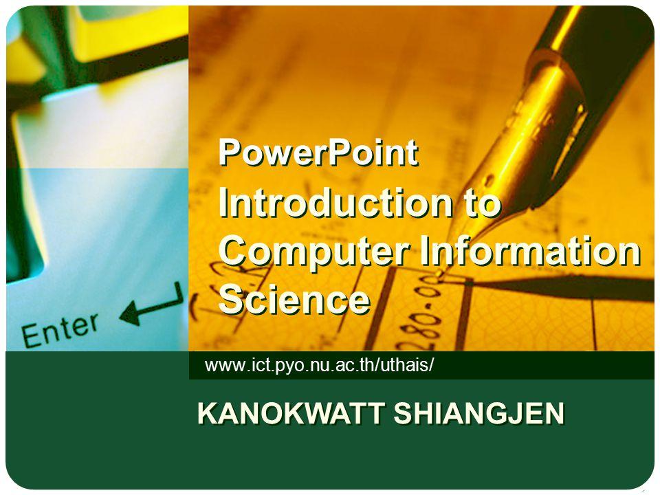 PowerPoint Introduction to Computer Information Science www.ict.pyo.nu.ac.th/uthais/ KANOKWATT SHIANGJEN