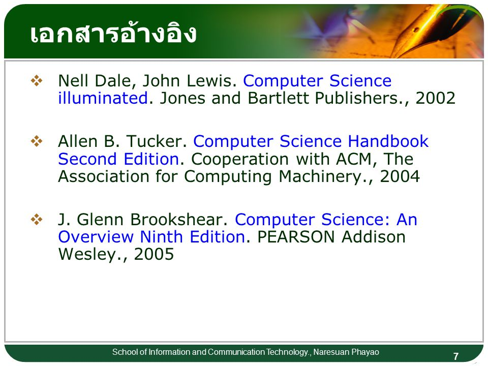 7 School of Information and Communication Technology., Naresuan Phayao เอกสารอ้างอิง  Nell Dale, John Lewis. Computer Science illuminated. Jones and