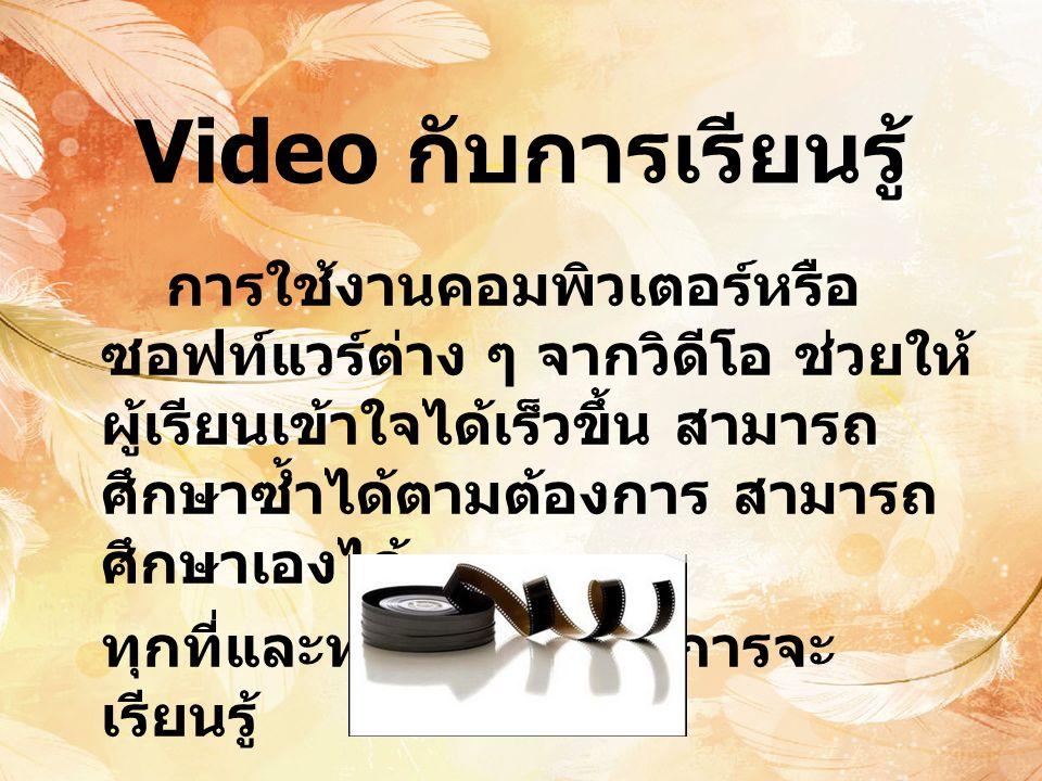 Video วิดีโอ คือ มัลติมีเดียที่สามารถแสดง ภาพเคลื่อนไหวพร้อมเสียงบรรยายได้ การนำเสนอวิดีโอมีหลายรูปแบบ เช่น วิดีโอเพื่อการศึกษา วิดีโอเพื่อความ บันเทิง วิดีโอนำเสนอสินค้า ผลิตภัณฑ์ ต่างๆ เป็นต้น วิดีโอมีคุณสมบัติที่ สำคัญ 3 อย่างได้แก่ Image, Audio, Video