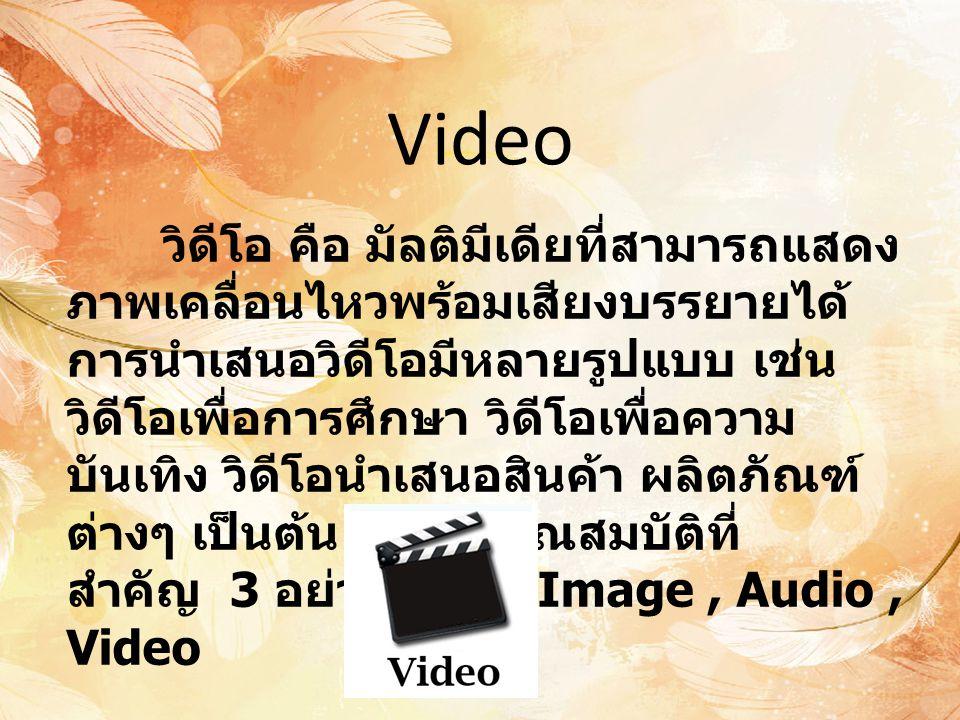 Video วิดีโอ คือ มัลติมีเดียที่สามารถแสดง ภาพเคลื่อนไหวพร้อมเสียงบรรยายได้ การนำเสนอวิดีโอมีหลายรูปแบบ เช่น วิดีโอเพื่อการศึกษา วิดีโอเพื่อความ บันเทิ