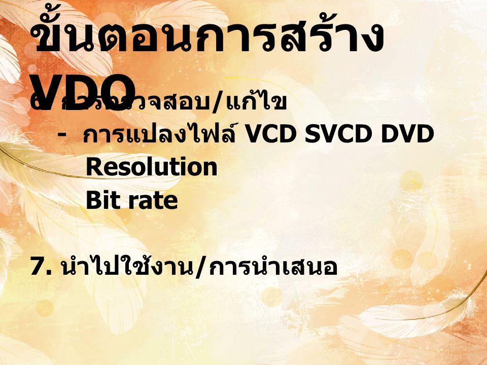 ขั้นตอนการสร้าง VDO 6. การตรวจสอบ / แก้ไข - การแปลงไฟล์ VCD SVCD DVD Resolution Bit rate 7. นำไปใช้งาน / การนำเสนอ