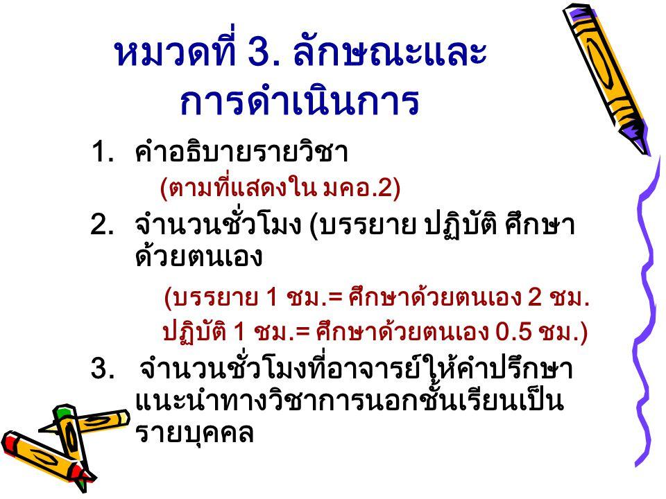 หมวดที่ 3. ลักษณะและ การดำเนินการ 1.คำอธิบายรายวิชา (ตามที่แสดงใน มคอ.2) 2.จำนวนชั่วโมง (บรรยาย ปฏิบัติ ศึกษา ด้วยตนเอง (บรรยาย 1 ชม.= ศึกษาด้วยตนเอง