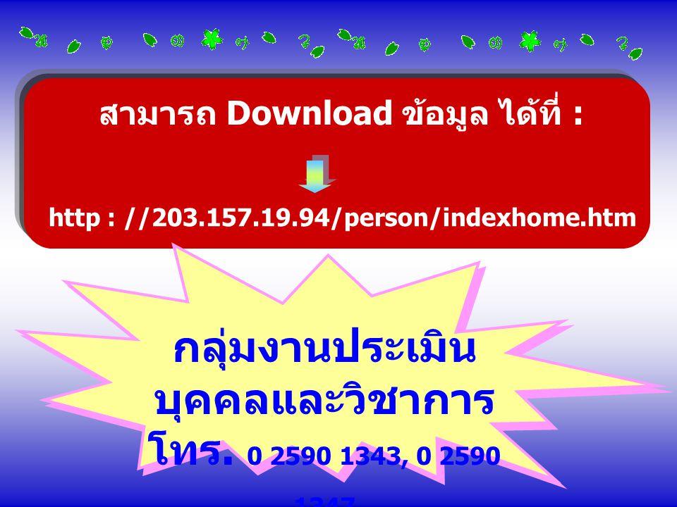 สามารถ Download ข้อมูล ได้ที่ : http : //203.157.19.94/person/indexhome.htm กลุ่มงานประเมิน บุคคลและวิชาการ โทร. 0 2590 1343, 0 2590 1347