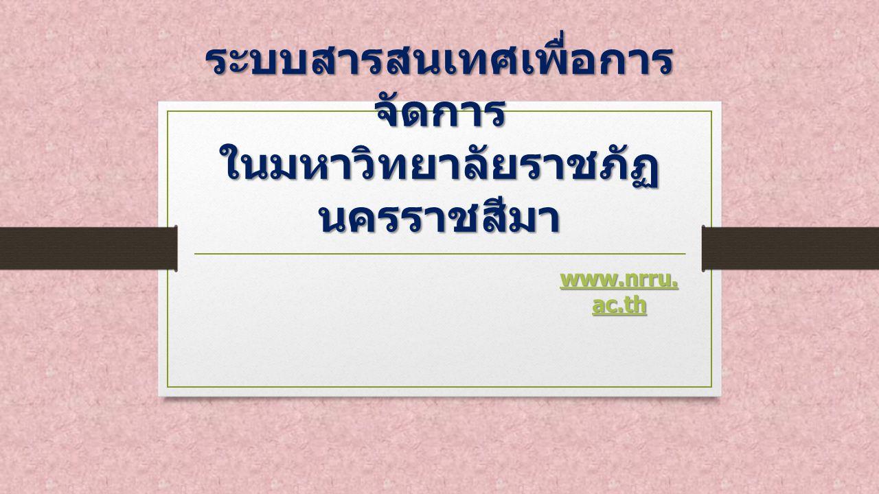 ระบบสารสนเทศเพื่อการ จัดการ ในมหาวิทยาลัยราชภัฏ นครราชสีมา www.nrru. ac.th www.nrru. ac.th