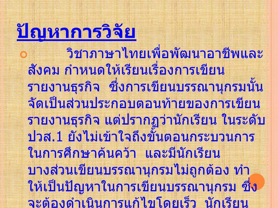 ปัญหาการวิจัย วิชาภาษาไทยเพื่อพัฒนาอาชีพและ สังคม กำหนดให้เรียนเรื่องการเขียน รายงานธุรกิจ ซึ่งการเขียนบรรณานุกรมนั้น จัดเป็นส่วนประกอบตอนท้ายของการเข