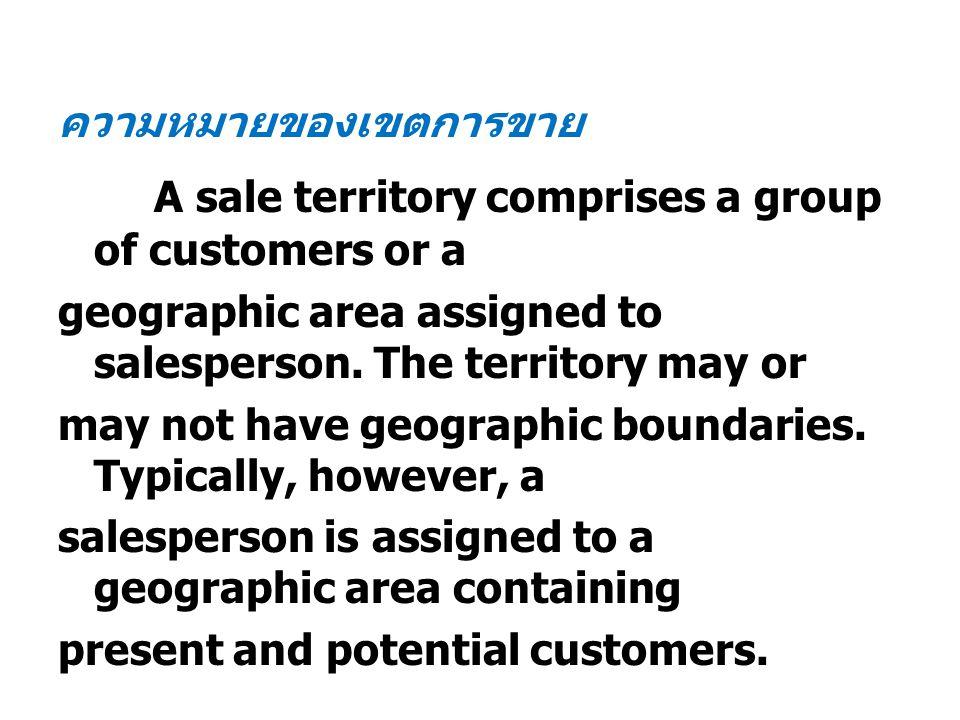 ความหมายของเขตการขาย A sale territory comprises a group of customers or a geographic area assigned to salesperson. The territory may or may not have g