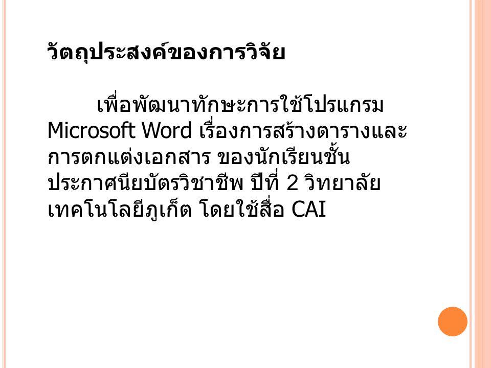 วัตถุประสงค์ของการวิจัย เพื่อพัฒนาทักษะการใช้โปรแกรม Microsoft Word เรื่องการสร้างตารางและ การตกแต่งเอกสาร ของนักเรียนชั้น ประกาศนียบัตรวิชาชีพ ปีที่