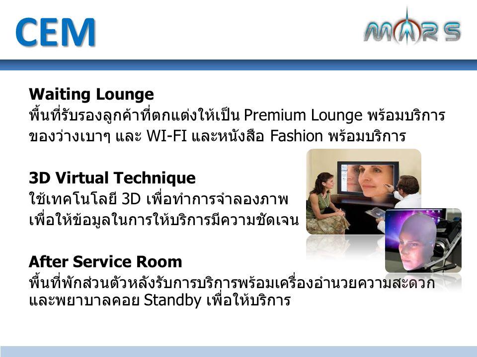 Waiting Lounge พื้นที่รับรองลูกค้าที่ตกแต่งให้เป็น Premium Lounge พร้อมบริการ ของว่างเบาๆ และ WI-FI และหนังสือ Fashion พร้อมบริการ 3D Virtual Technique ใช้เทคโนโลยี 3D เพื่อทำการจำลองภาพ เพื่อให้ข้อมูลในการให้บริการมีความชัดเจน After Service Room พื้นที่พักส่วนตัวหลังรับการบริการพร้อมเครื่องอำนวยความสะดวก และพยาบาลคอย Standby เพื่อให้บริการ CEM