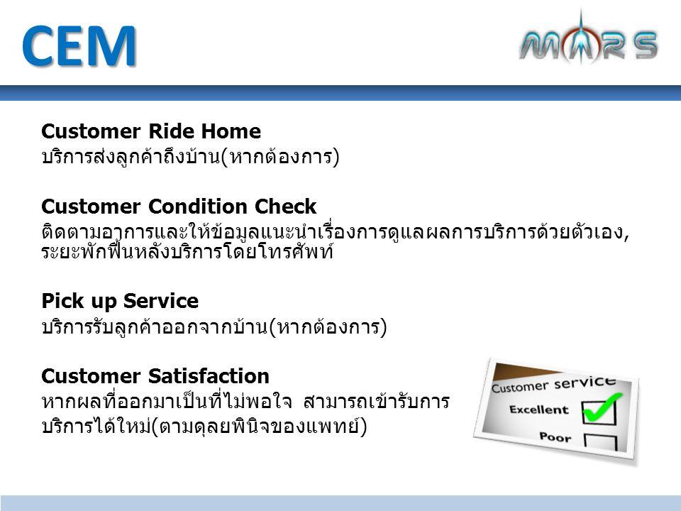 Customer Ride Home บริการส่งลูกค้าถึงบ้าน(หากต้องการ) Customer Condition Check ติดตามอาการและให้ข้อมูลแนะนำเรื่องการดูแลผลการบริการด้วยตัวเอง, ระยะพักฟื้นหลังบริการโดยโทรศัพท์ Pick up Service บริการรับลูกค้าออกจากบ้าน(หากต้องการ) Customer Satisfaction หากผลที่ออกมาเป็นที่ไม่พอใจ สามารถเข้ารับการ บริการได้ใหม่(ตามดุลยพินิจของแพทย์) CEM