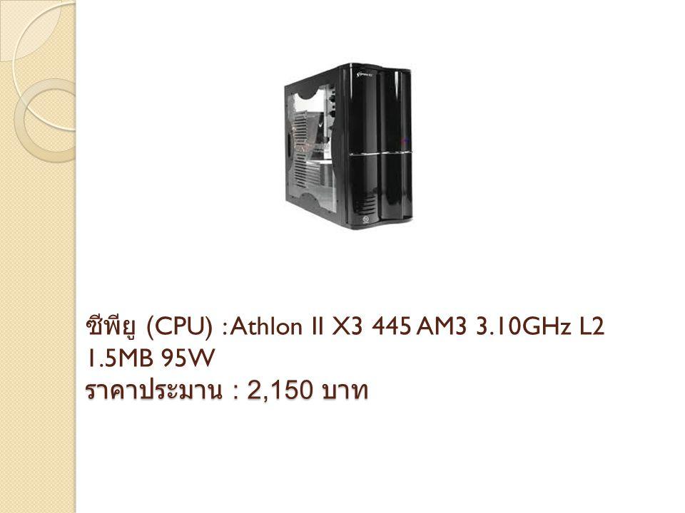 ราคาประมาน : 2,150 บาท ซีพียู (CPU) : Athlon II X3 445 AM3 3.10GHz L2 1.5MB 95W ราคาประมาน : 2,150 บาท