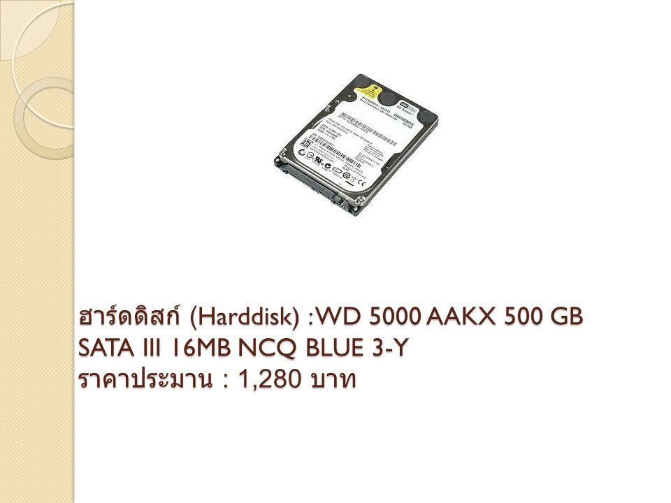 ฮาร์ดดิสก์ (Harddisk) : WD 5000 AAKX 500 GB SATA III 16MB NCQ BLUE 3-Y ราคาประมาน : 1,280 บาท